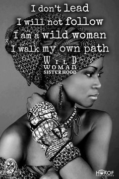 I follow the path of my ancestors. Therefore I do not lead like others religions lead. I do not follow like other religions follow. Every step is taken after careful meditation...I walk my own path... WILD WOMAN SISTERHOOD™