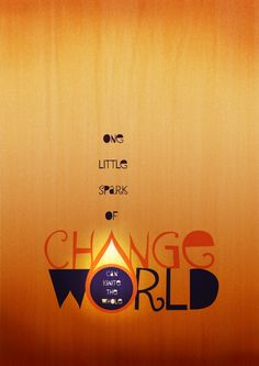 one little spark of change can ignite the whole world.