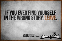 If you ever find yourself in the wrong story - leave. If you don't like the situation you're in, leave it. If you feel you can't, start taking steps to do so. Voice Quotes, Words Quotes, Leaving Quotes, Moving Right Along, Great Quotes, Inspirational Quotes, Where The Sidewalk Ends, Smart People, Evolution