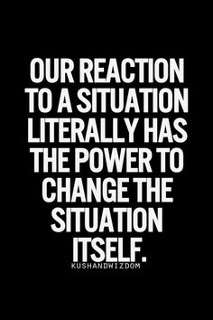 Our reaction to a situation literally has the power to change the situation itself... wise words; stay positive