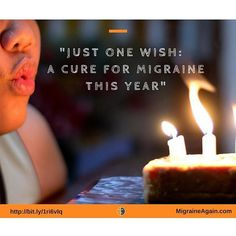 On our next birthday everyone please make a wish to find a cure for Migraine!!
