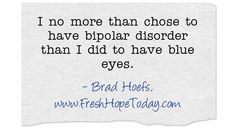 I no more than chose to have bipolar disorder than I did to have blue eyes. Bipolar Disorder, Meaningful Words, Disorders, Blue Eyes, Cards Against Humanity, Mental Health, Quotes, Wellness, Fresh