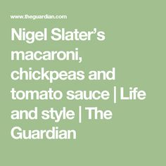 Nigel Slater's macaroni, chickpeas and tomato sauce | Life and style | The Guardian