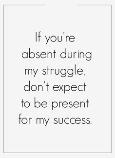 If you're absent during my struggle, don't expect to be present for my success.