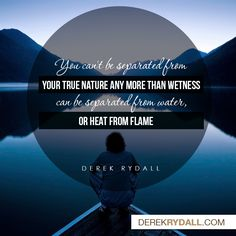 You can't be separated from your true nature anymore than wetness can be separated from water, or heat from a flame.