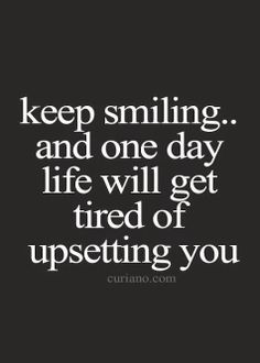 Keep smiling... and one day life will get tired of upsetting you. | quotes | wisdom | advice | life