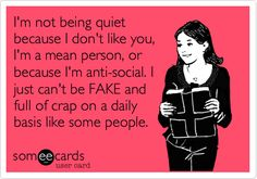 Free, Confession Ecard: I'm not being quiet because I don't like you, I'm a mean person, or because I'm anti-social. I just can't be FAKE and full of crap on a daily basis like some people.