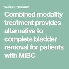 Combined modality treatment provides alternative to complete bladder removal for patients with MIBC