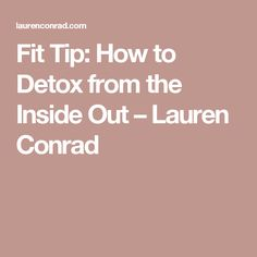 Fit Tip: How to Detox from the Inside Out – Lauren Conrad