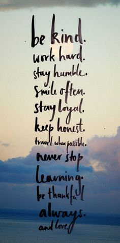 Be kind, work hard, stay humble, smile often, stay loyal, keep honest, travel when possible, never stop learning, be thankful always, and love.