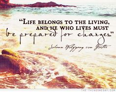 """Life belongs to the living, and he who lives must be prepared for changes"" ~ Johann Wolfgang von Goethe"