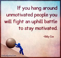 If you hang around unmotivated people you will fight an uphill battle to stay motivated Employee motivation,motivation Quotable Quotes, Motivational Quotes, Inspirational Quotes, Words Quotes, Wise Words, Sayings, Amazing Quotes, Best Quotes, Work Motivation