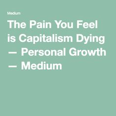 The Pain You Feel is Capitalism Dying — Personal Growth — Medium