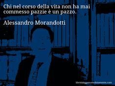 Aforisma di Alessandro Morandotti , Chi nel corso della vita non ha mai commesso pazzie è un pazzo.