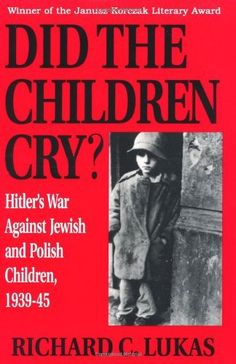 Did the Children Cry: Hitler's War Against Jewish and Polish Children, 1939-45 by Richard C. Lukas