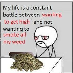 My life is a constant battle between wanting to get high and not wanting to smoke all my weed