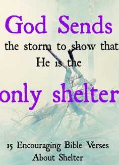 God Sends the storm to show that he is the only shelter Christian quote! CLICK Here TO READ 15 Encouraging Bible Verses About God's Shelter!