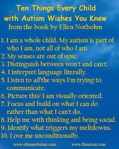 10 things every child with autism wished you knew. From the book titled the same by Ellen Notbohm.....http://saiconnections.com/about-SAI-connections.html#
