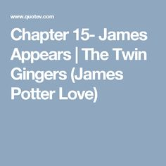 Chapter 15- James Appears | The Twin Gingers (James Potter Love)