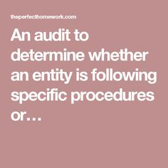 An audit to determine whether an entity is following specific procedures or…
