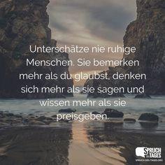 Unterschätze nie ruhige Menschen. Sie bemerken mehr als du glaubst, denken sich mehr als sie sagen und wissen mehr als sie preisgeben.