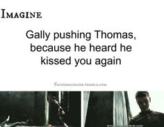 Imagine : Gally pushing Thomas, because he heard he kissed you again.