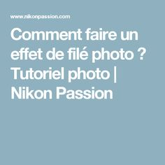 Comment faire un effet de filé photo ? Tutoriel photo | Nikon Passion