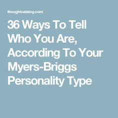 36 Ways To Tell Who You Are, According To Your Myers-Briggs Personality Type