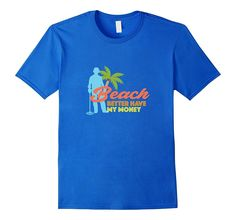 Funny Beach Better Have my Money T-shirt - Metal Detecting