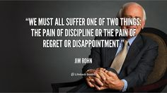 We must all suffer one of two things: the pain of discipline or the pain of regret or disappointment. - Jim Rohn at Lifehack QuotesMore great quotes at http://quotes.lifehack.org/by-author/jim-rohn/