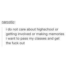 YES! A THOUSAND TIMES YES! I JUST WANT TO PASS AND LEAVE. I DON'T CARE ABOUT MEMORIES. I DON'T WANT TO MAKE NEW FRIENDS. I WANT TO GET THROUGH SCHOOL. amazing tumblr post