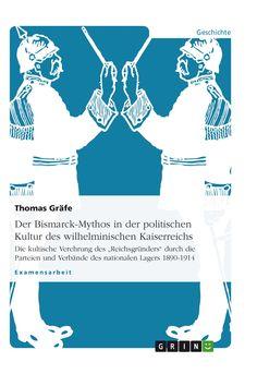 Der Bismarck-Mythos in der politischen Kultur des wilhelminischen Kaiserreichs. GRIN http://grin.to/OvBNO Amazon http://grin.to/CFpgL