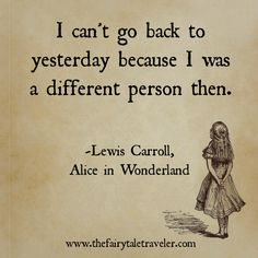 """I can't go back to yesterday because I was a different person then."" - Lewis Carroll, Alice In Wonderland"