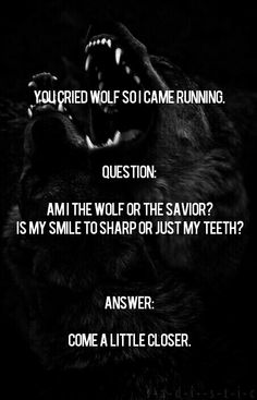 You  cried  wolf  so  I  came  running.    QUESTION:  Am  I  the  wolf  or  the  savior?  Is  my  smile  to  sharp  or  just  my  teeth?    ANSWER:  Come  a  little  closer.