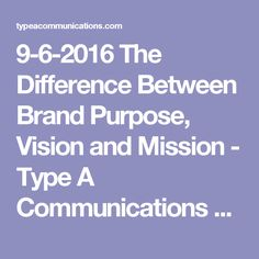 9-6-2016 The Difference Between Brand Purpose, Vision and Mission - Type A Communications  > Why, What, and How