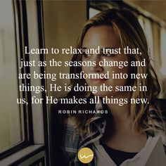 Learn to relax and trust that, just as the seasons change and are being transformed in to new things, God is doing the the same in us, for He makes all things new.