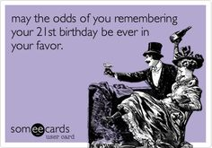 may the odds of you remembering your 21st birthday be ever in your favor.