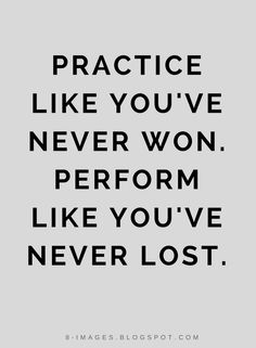 Quotes Practice like you've never won. Perform like you've never lost.