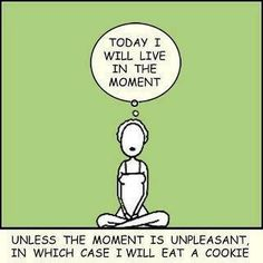 Today I will live in the moment, unless ...