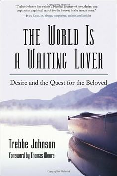 The World Is a Waiting Lover: Desire and the Quest for the Beloved by Trebbe Johnson. $15.95. Publisher: New World Library (October 18, 2005). Author: Trebbe Johnson. Publication: October 18, 2005