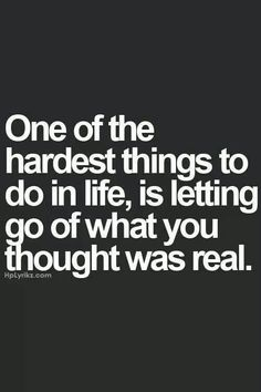 One of the hardest things to do in life is letting go of what to thought was real.