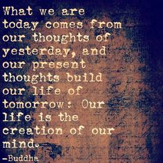 What we are today comes from our thoughts of yesterday, and our present thoughts build our life of tomorrow: Our life is the creation of our mind. - Buddha