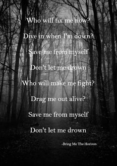 Who will fix me now? Dive in when I'm down? Save me from myself Don't let me drown Who will make me fight? Drag me out alive? Save me from myself Don't let me drown - Bring Me The Horizon