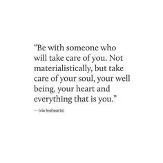 Be with someone who will take care of you. Not materialistically, but take care of your soul, your well being, your heart and everything that is you. Great Quotes, Quotes To Live By, Me Quotes, Inspirational Quotes, Lady Quotes, Rules Quotes, Uplifting Quotes, Under Your Spell, Lucky To Have You