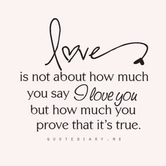"love is not about how much you say ""I love you"" but how much you PROVE that it is true......(not words - actions)"