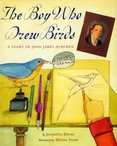 Story Time Secrets: The Boy Who Drew Birds: A Story of John James Audubon by Jacqueline Davies, illustrated by Melissa Sweet (Picture Book Biographies from A to Z - Letter A)