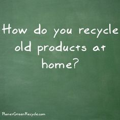 How do you recycle old products at home?