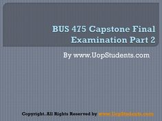 There will be Final Exam BUS 475 that will cover all topics taught for the course and solutions will also be provided.