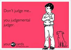 Judgmental judger! I try not to get mad at people, and just not very effectively insult them... Like this.