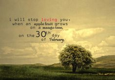 i will stop loving you when an apple fruit grows on a mango tree. on the 30th day of February